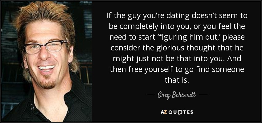 If the guy you're dating doesn't seem to be completely into you, or you feel the need to start 'figuring him out,' please consider the glorious thought that he might just not be that into you. And then free yourself to go find someone that is. - Greg Behrendt