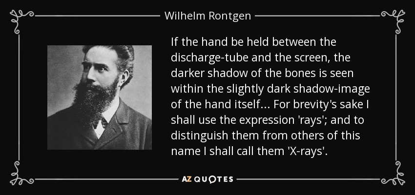 If the hand be held between the discharge-tube and the screen, the darker shadow of the bones is seen within the slightly dark shadow-image of the hand itself... For brevity's sake I shall use the expression 'rays'; and to distinguish them from others of this name I shall call them 'X-rays'. - Wilhelm Rontgen