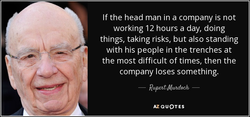 If the head man in a company is not working 12 hours a day, doing things, taking risks, but also standing with his people in the trenches at the most difficult of times, then the company loses something. - Rupert Murdoch
