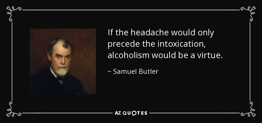 If the headache would only precede the intoxication, alcoholism would be a virtue. - Samuel Butler