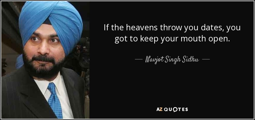 If the heavens throw you dates, you got to keep your mouth open. - Navjot Singh Sidhu