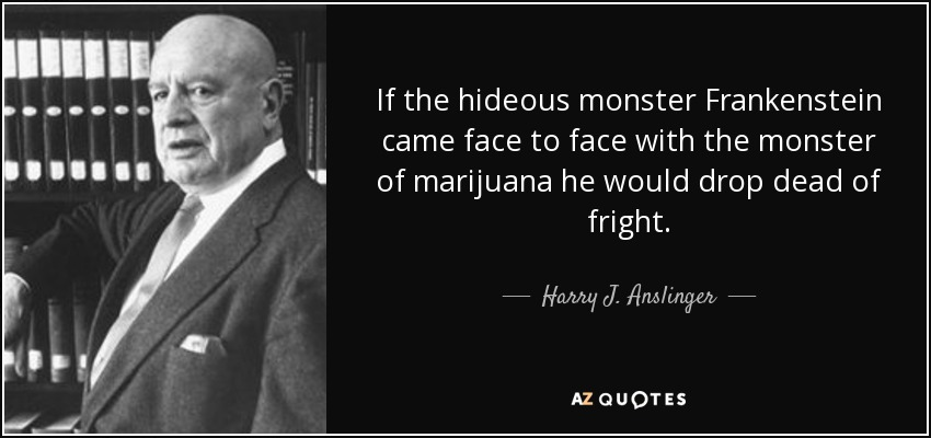 If the hideous monster Frankenstein came face to face with the monster of marijuana he would drop dead of fright. - Harry J. Anslinger