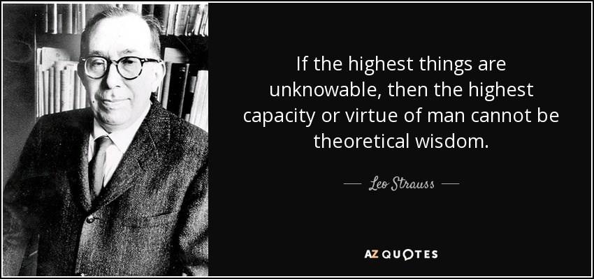 If the highest things are unknowable, then the highest capacity or virtue of man cannot be theoretical wisdom. - Leo Strauss