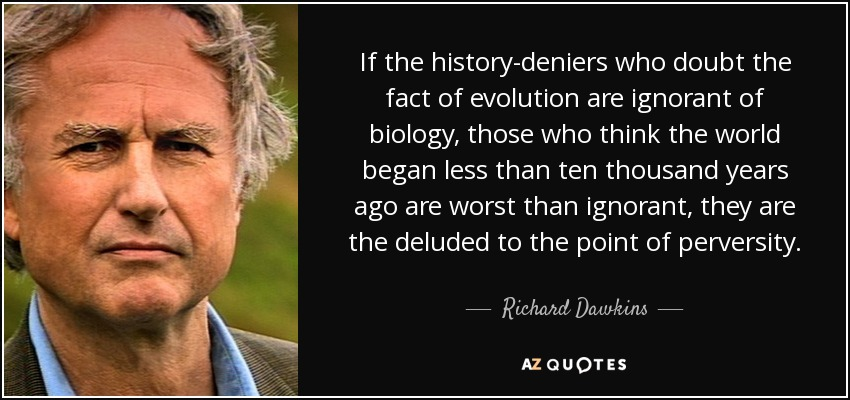 If the history-deniers who doubt the fact of evolution are ignorant of biology, those who think the world began less than ten thousand years ago are worst than ignorant, they are the deluded to the point of perversity. - Richard Dawkins