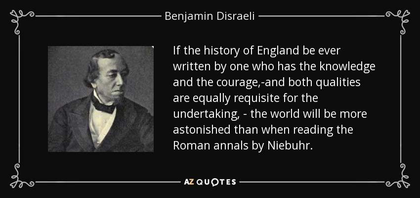 If the history of England be ever written by one who has the knowledge and the courage,-and both qualities are equally requisite for the undertaking, - the world will be more astonished than when reading the Roman annals by Niebuhr. - Benjamin Disraeli