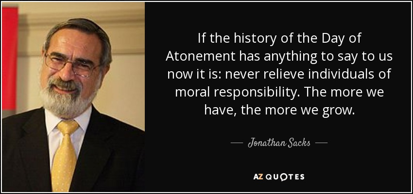 If the history of the Day of Atonement has anything to say to us now it is: never relieve individuals of moral responsibility. The more we have, the more we grow. - Jonathan Sacks