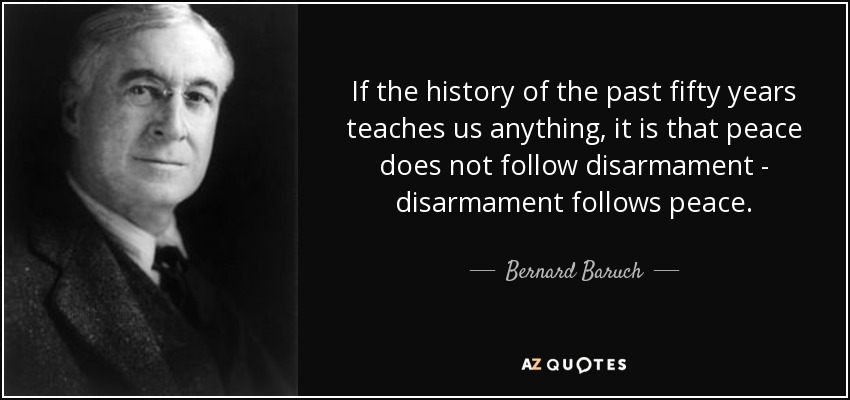 If the history of the past fifty years teaches us anything, it is that peace does not follow disarmament - disarmament follows peace. - Bernard Baruch