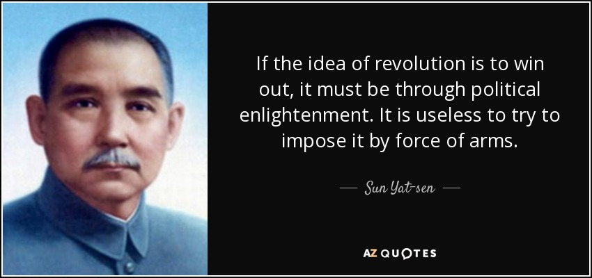 If the idea of revolution is to win out, it must be through political enlightenment. It is useless to try to impose it by force of arms. - Sun Yat-sen