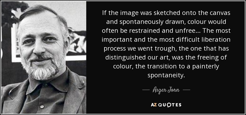 If the image was sketched onto the canvas and spontaneously drawn, colour would often be restrained and unfree... The most important and the most difficult liberation process we went trough, the one that has distinguished our art, was the freeing of colour, the transition to a painterly spontaneity. - Asger Jorn