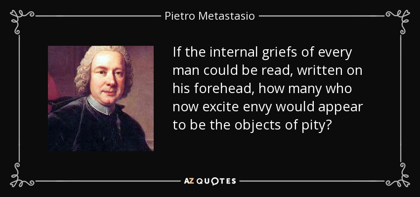 If the internal griefs of every man could be read, written on his forehead, how many who now excite envy would appear to be the objects of pity? - Pietro Metastasio