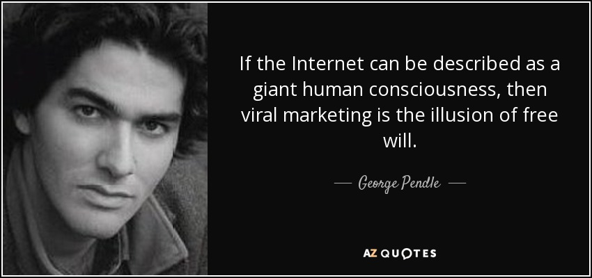 If the Internet can be described as a giant human consciousness, then viral marketing is the illusion of free will. - George Pendle
