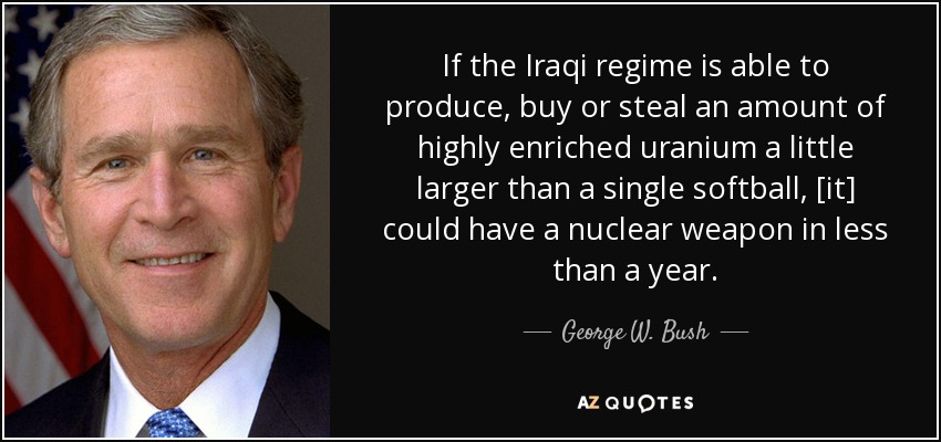 If the Iraqi regime is able to produce, buy or steal an amount of highly enriched uranium a little larger than a single softball, [it] could have a nuclear weapon in less than a year. - George W. Bush