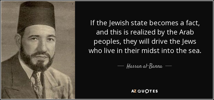 If the Jewish state becomes a fact, and this is realized by the Arab peoples, they will drive the Jews who live in their midst into the sea. - Hassan al-Banna