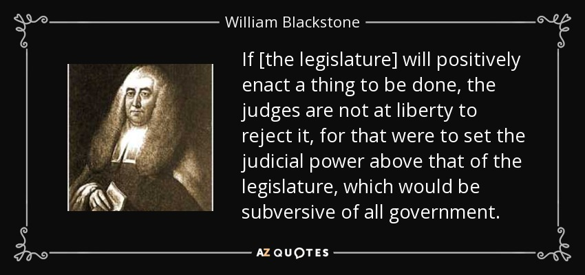 If [the legislature] will positively enact a thing to be done, the judges are not at liberty to reject it, for that were to set the judicial power above that of the legislature, which would be subversive of all government. - William Blackstone