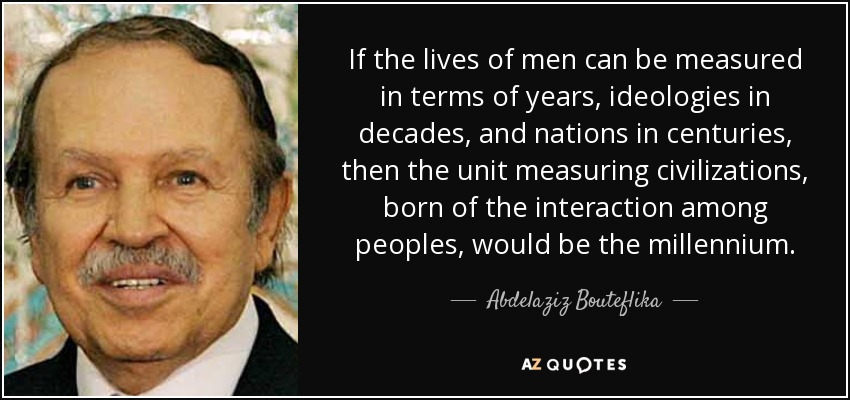 If the lives of men can be measured in terms of years, ideologies in decades, and nations in centuries, then the unit measuring civilizations, born of the interaction among peoples, would be the millennium. - Abdelaziz Bouteflika