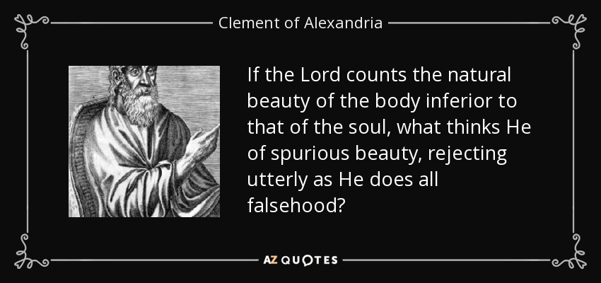 If the Lord counts the natural beauty of the body inferior to that of the soul, what thinks He of spurious beauty, rejecting utterly as He does all falsehood? - Clement of Alexandria