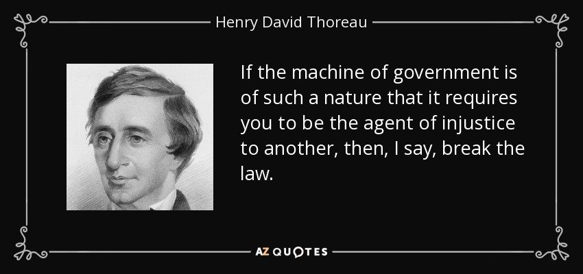 If the machine of government is of such a nature that it requires you to be the agent of injustice to another, then, I say, break the law. - Henry David Thoreau