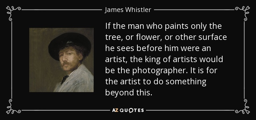 If the man who paints only the tree, or flower, or other surface he sees before him were an artist, the king of artists would be the photographer. It is for the artist to do something beyond this. - James Whistler