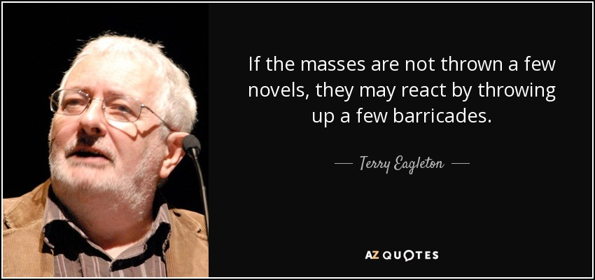 If the masses are not thrown a few novels , they may react by throwing up a few barricades. - Terry Eagleton