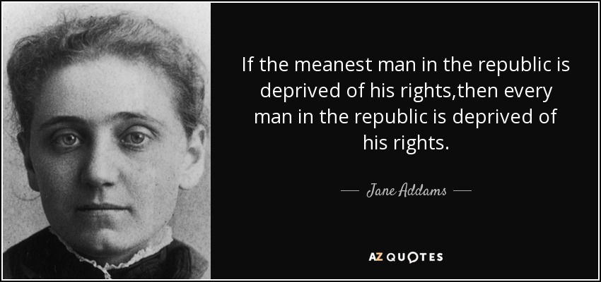 If the meanest man in the republic is deprived of his rights,then every man in the republic is deprived of his rights. - Jane Addams
