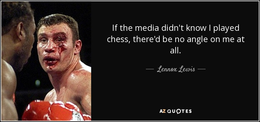 If the media didn't know I played chess, there'd be no angle on me at all. - Lennox Lewis
