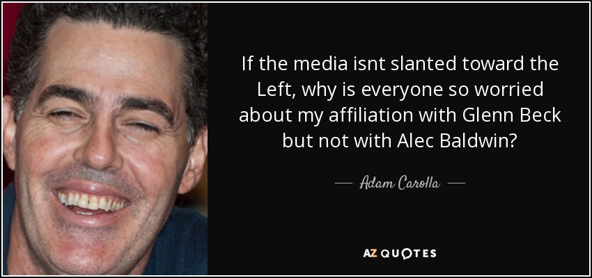 If the media isnt slanted toward the Left, why is everyone so worried about my affiliation with Glenn Beck but not with Alec Baldwin? - Adam Carolla