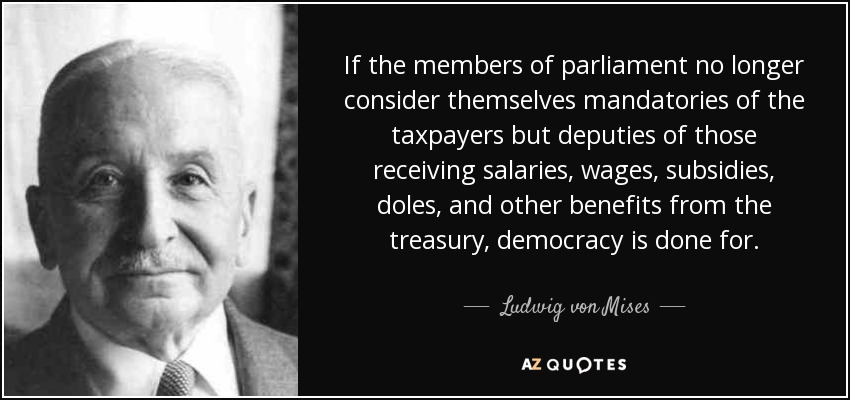 If the members of parliament no longer consider themselves mandatories of the taxpayers but deputies of those receiving salaries, wages, subsidies, doles, and other benefits from the treasury, democracy is done for. - Ludwig von Mises