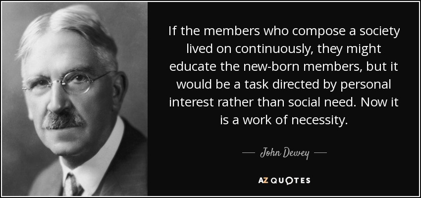If the members who compose a society lived on continuously, they might educate the new-born members, but it would be a task directed by personal interest rather than social need. Now it is a work of necessity. - John Dewey