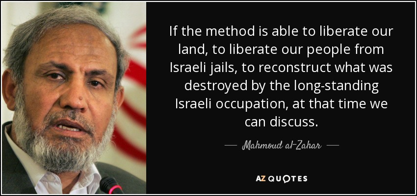 If the method is able to liberate our land, to liberate our people from Israeli jails, to reconstruct what was destroyed by the long-standing Israeli occupation, at that time we can discuss. - Mahmoud al-Zahar