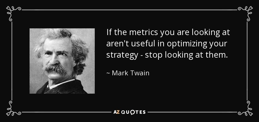 If the metrics you are looking at aren't useful in optimizing your strategy - stop looking at them. - Mark Twain