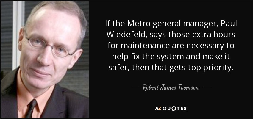 If the Metro general manager, Paul Wiedefeld, says those extra hours for maintenance are necessary to help fix the system and make it safer, then that gets top priority. - Robert James Thomson