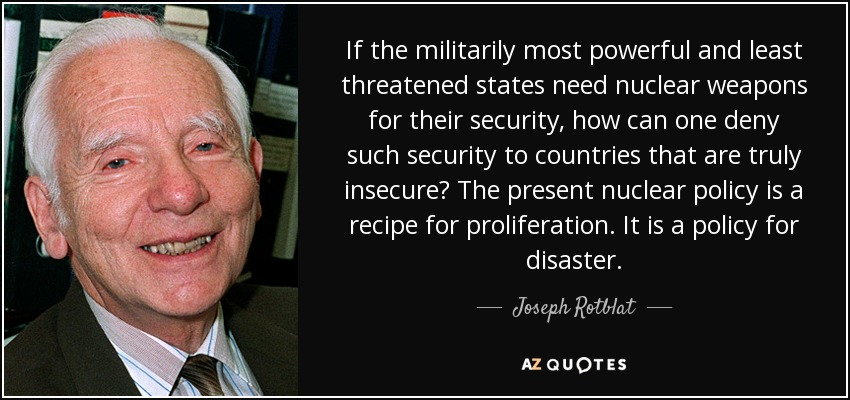 If the militarily most powerful and least threatened states need nuclear weapons for their security, how can one deny such security to countries that are truly insecure? The present nuclear policy is a recipe for proliferation. It is a policy for disaster. - Joseph Rotblat