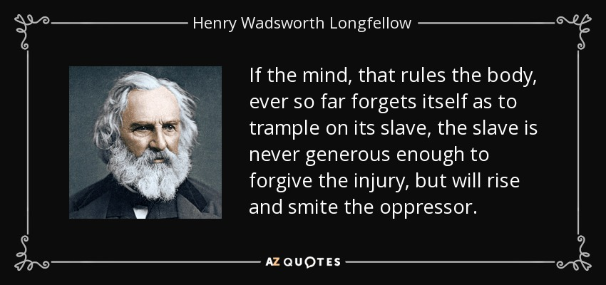 If the mind, that rules the body, ever so far forgets itself as to trample on its slave, the slave is never generous enough to forgive the injury, but will rise and smite the oppressor. - Henry Wadsworth Longfellow