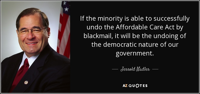 If the minority is able to successfully undo the Affordable Care Act by blackmail, it will be the undoing of the democratic nature of our government. - Jerrold Nadler
