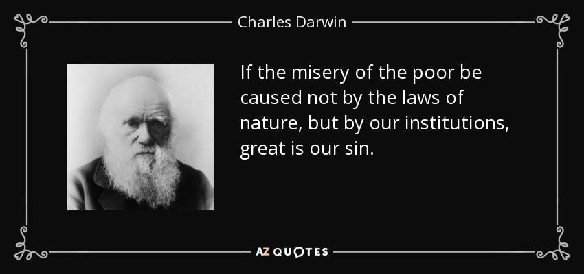 If the misery of the poor be caused not by the laws of nature, but by our institutions, great is our sin. - Charles Darwin