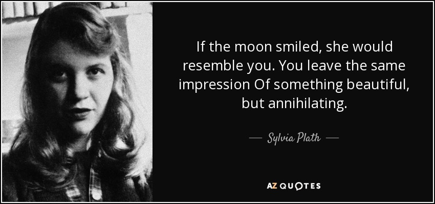 If the moon smiled, she would resemble you. You leave the same impression Of something beautiful, but annihilating. - Sylvia Plath