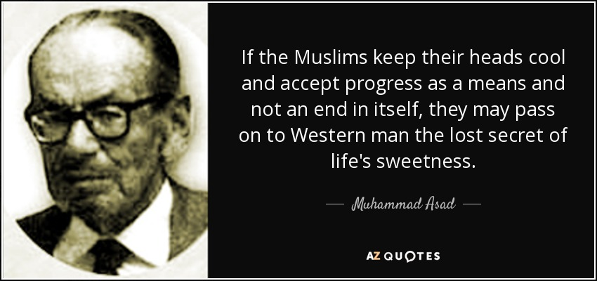 If the Muslims keep their heads cool and accept progress as a means and not an end in itself, they may pass on to Western man the lost secret of life's sweetness. - Muhammad Asad