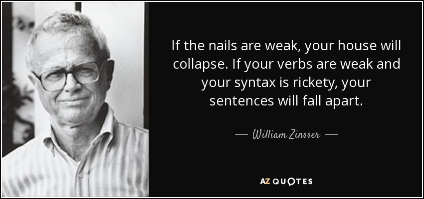 If the nails are weak, your house will collapse. If your verbs are weak and your syntax is rickety, your sentences will fall apart. - William Zinsser