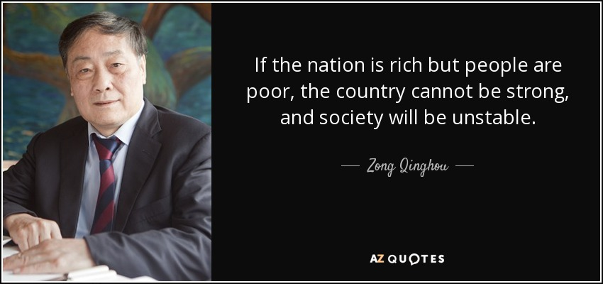 If the nation is rich but people are poor, the country cannot be strong, and society will be unstable. - Zong Qinghou