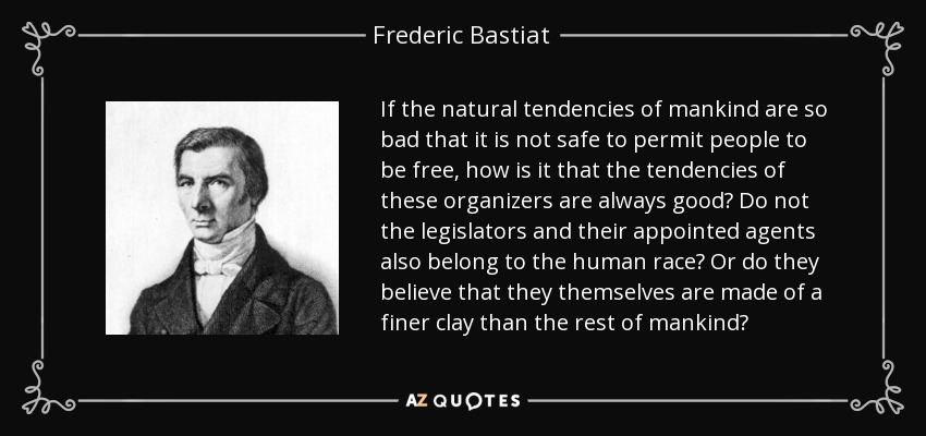 If the natural tendencies of mankind are so bad that it is not safe to permit people to be free, how is it that the tendencies of these organizers are always good? Do not the legislators and their appointed agents also belong to the human race? Or do they believe that they themselves are made of a finer clay than the rest of mankind? - Frederic Bastiat