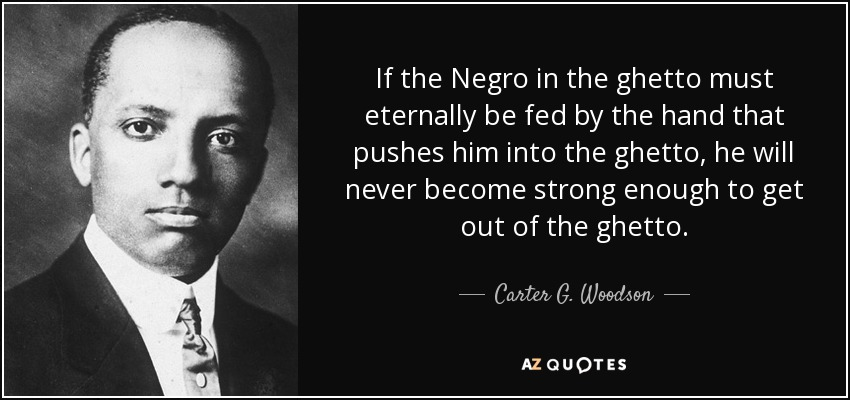 If the Negro in the ghetto must eternally be fed by the hand that pushes him into the ghetto, he will never become strong enough to get out of the ghetto. - Carter G. Woodson