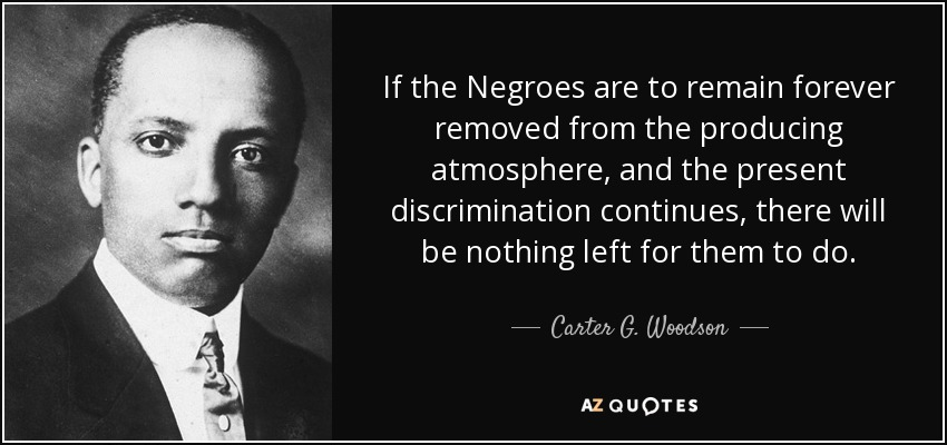 If the Negroes are to remain forever removed from the producing atmosphere, and the present discrimination continues, there will be nothing left for them to do. - Carter G. Woodson