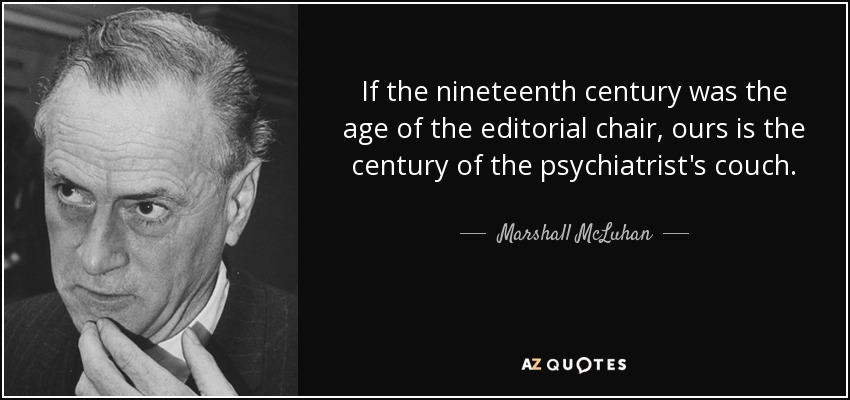 If the nineteenth century was the age of the editorial chair, ours is the century of the psychiatrist's couch. - Marshall McLuhan