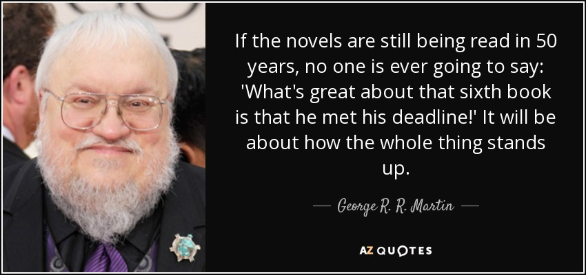 If the novels are still being read in 50 years, no one is ever going to say: 'What's great about that sixth book is that he met his deadline!' It will be about how the whole thing stands up. - George R. R. Martin