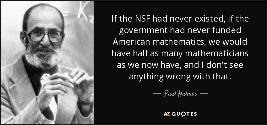 If the NSF had never existed, if the government had never funded American mathematics, we would have half as many mathematicians as we now have, and I don't see anything wrong with that. - Paul Halmos