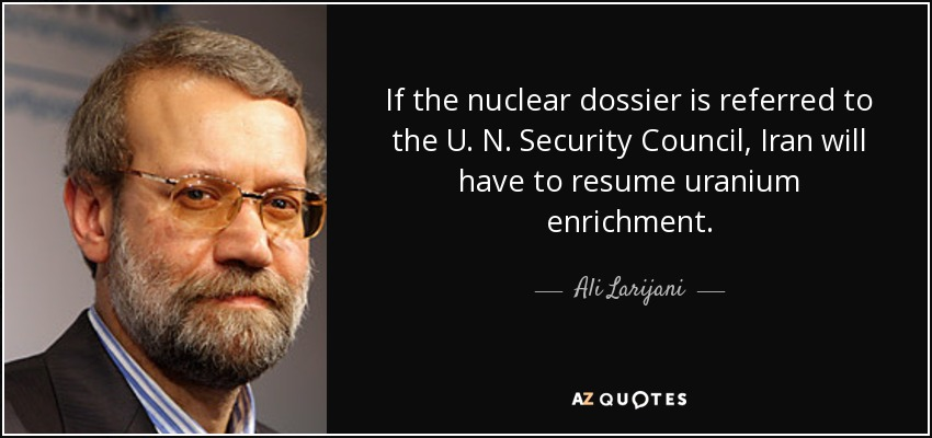 If the nuclear dossier is referred to the U. N. Security Council, Iran will have to resume uranium enrichment. - Ali Larijani