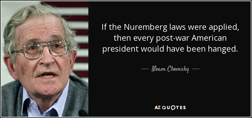 If the Nuremberg laws were applied, then every post-war American president would have been hanged. - Noam Chomsky