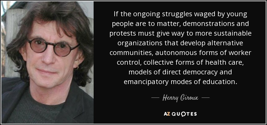 If the ongoing struggles waged by young people are to matter, demonstrations and protests must give way to more sustainable organizations that develop alternative communities, autonomous forms of worker control, collective forms of health care, models of direct democracy and emancipatory modes of education. - Henry Giroux