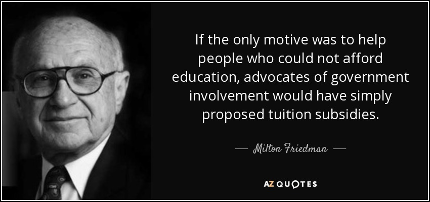 If the only motive was to help people who could not afford education, advocates of government involvement would have simply proposed tuition subsidies. - Milton Friedman