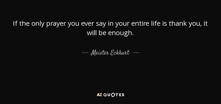 If the only prayer you ever say in your entire life is thank you, it will be enough. - Meister Eckhart